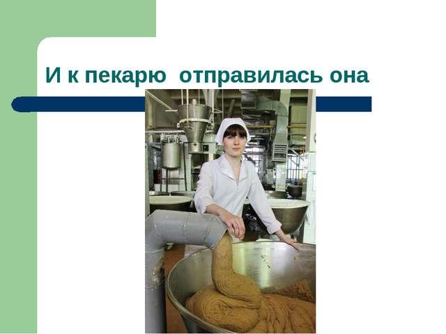 И к пекарю отправилась она