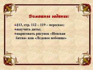 Домашнее задание: §13, стр. 112 – 119 – пересказ; выучить даты; нарисовать ри