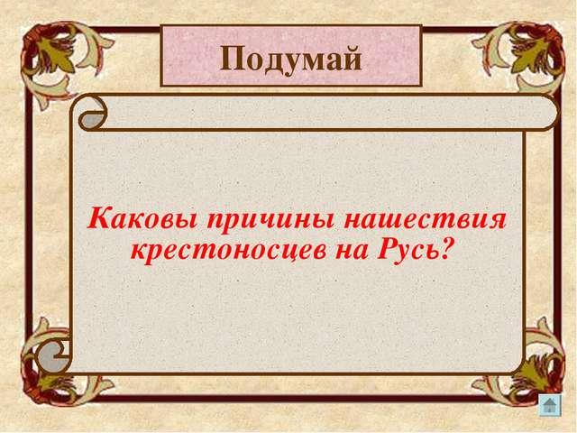 Подумай Каковы причины нашествия крестоносцев на Русь?