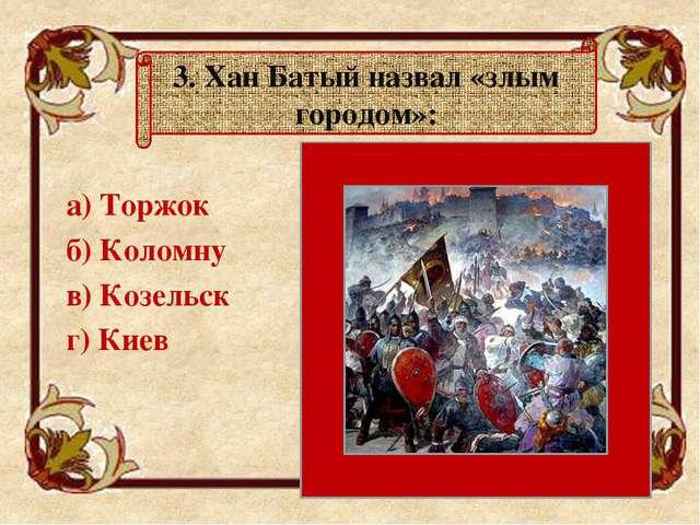 а) Торжок б) Коломну в) Козельск г) Киев 3. Хан Батый назвал «злым городо...