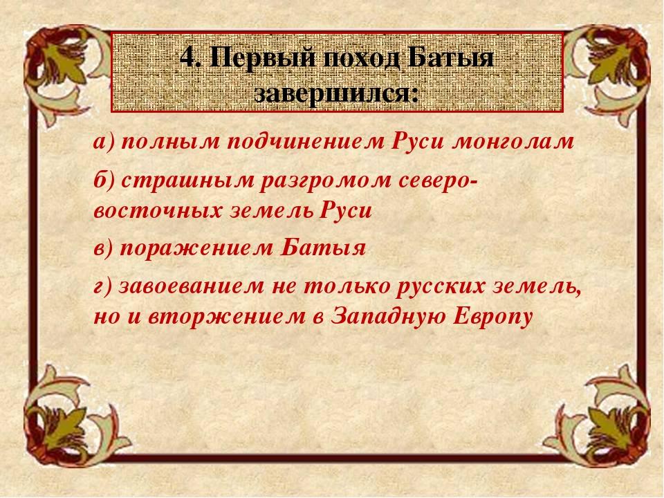 4. Первый поход Батыя завершился: а) полным подчинением Руси монголам б) ст...