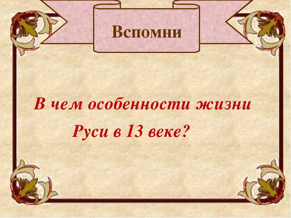 В чем особенности жизни Руси в 13 веке? Вспомни