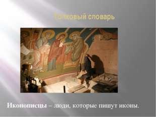 Толковый словарь Иконописцы – люди, которые пишут иконы.