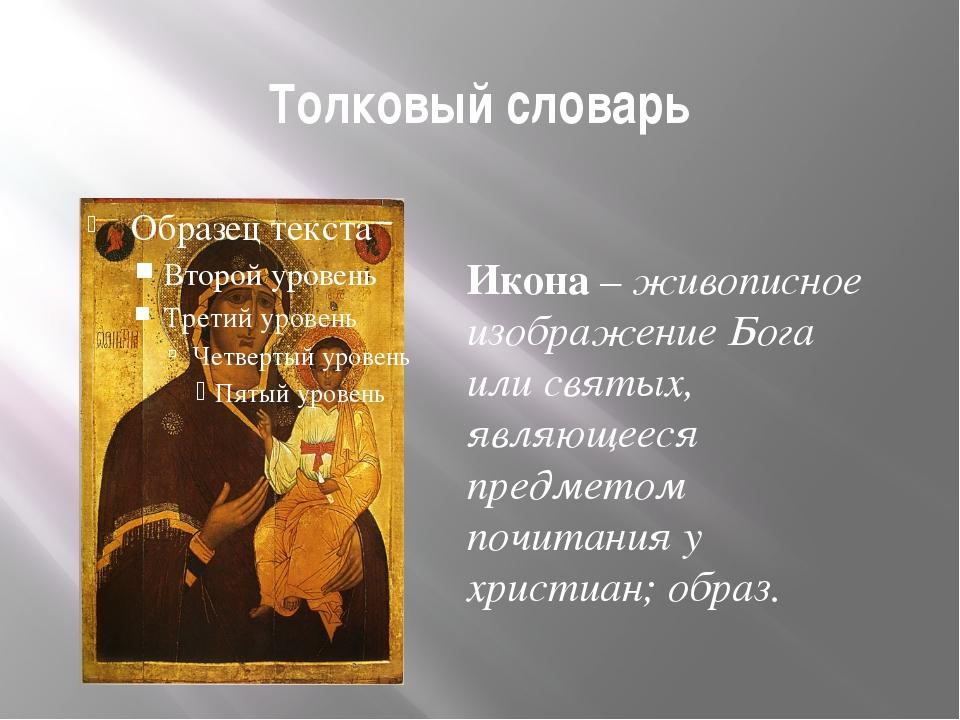 Толковый словарь Икона – живописное изображение Бога или святых, являющееся п...