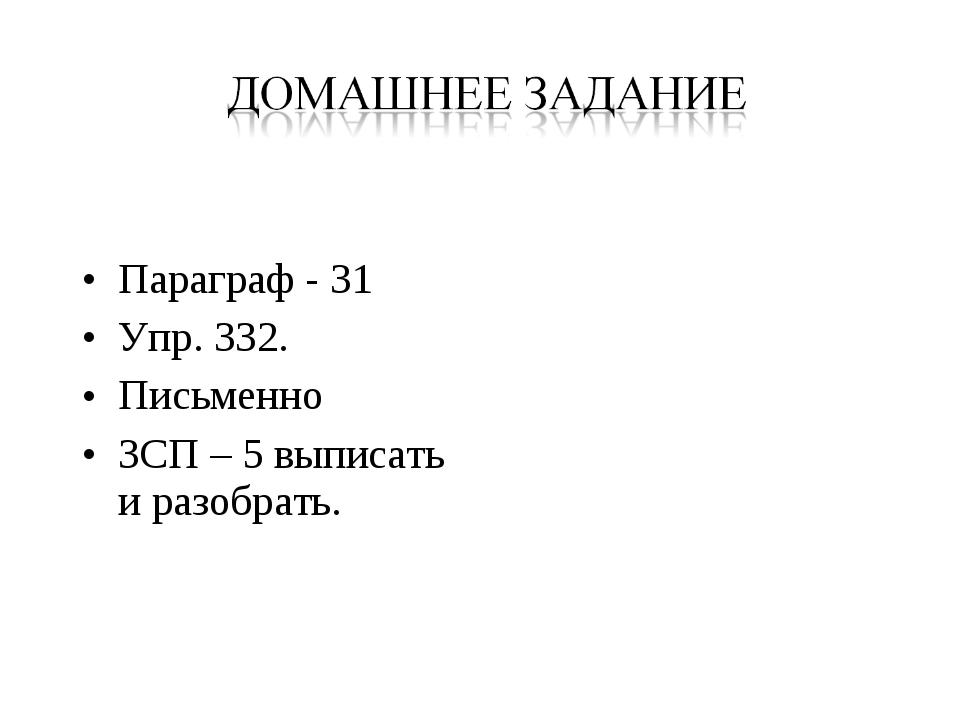 Параграф - 31 Упр. 332. Письменно ЗСП – 5 выписать и разобрать.