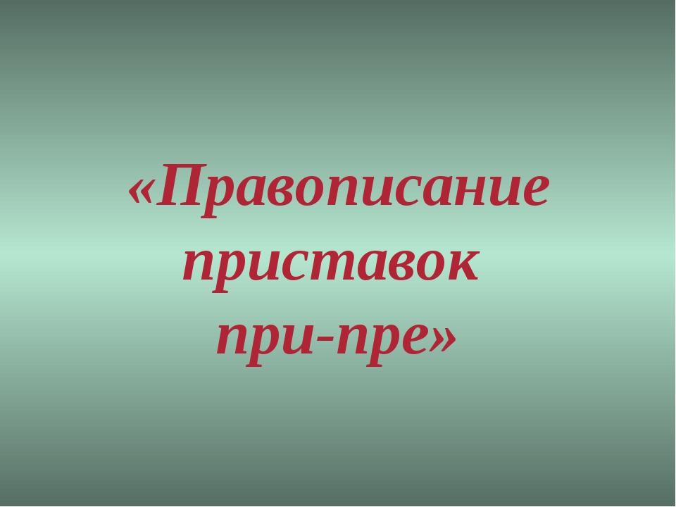 «Правописание приставок при-пре»
