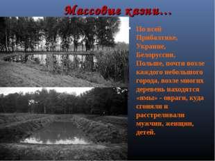 Массовые казни… По всей Прибалтике, Украине, Белоруссии, Польше, почти возле