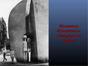 Памятник «Разорванное Материнское сердце»