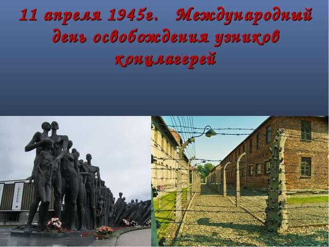 11 апреля 1945г. Международный день освобождения узников концлагерей