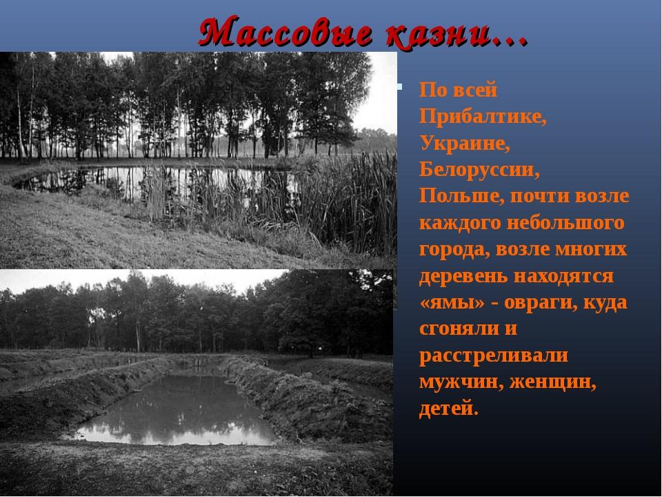 Массовые казни… По всей Прибалтике, Украине, Белоруссии, Польше, почти возле...