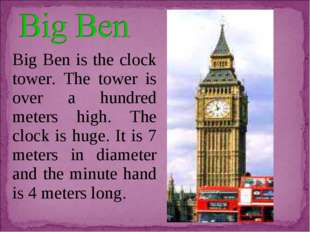 Big Ben is the clock tower. The tower is over a hundred meters high. The cloc