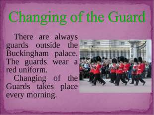There are always guards outside the Buckingham palace. The guards wear a red