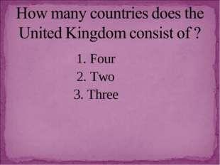 1. Four 2. Two 3. Three