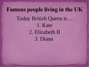 Today British Queen is… 1. Kate 2. Elizabeth II 3. Diana