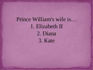 Prince William's wife is… 1. Elizabeth II 2. Diana 3. Kate