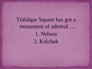 Trafalgar Square has got a monument of admiral … 1. Nelson 2. Kolchak