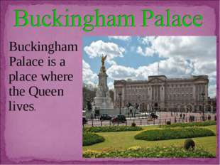 Buckingham Palace is a place where the Queen lives.