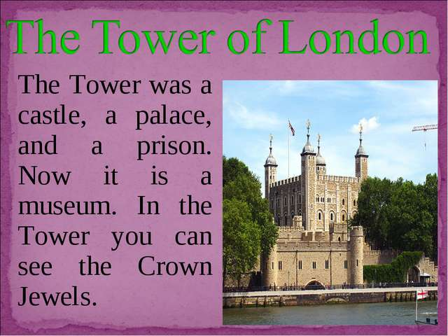 The Tower was a castle, a palace, and a prison. Now it is a museum. In the To...