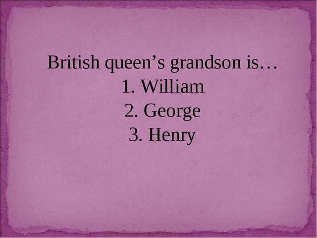 British queen's grandson is… 1. William 2. George 3. Henry