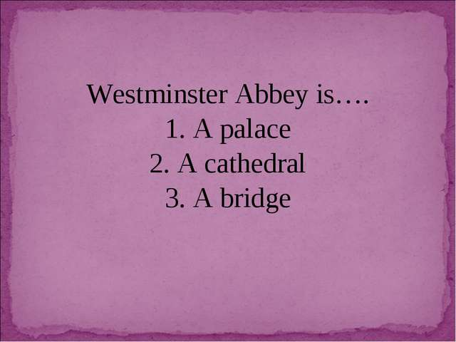 Westminster Abbey is…. 1. A palace 2. A cathedral 3. A bridge
