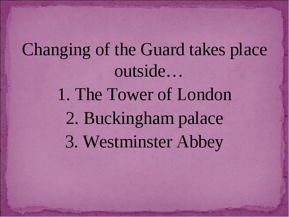 Changing of the Guard takes place outside… 1. The Tower of London 2. Buckingh...
