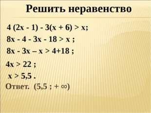 Ответ. (5,5 ; + ∞) Решить неравенство 4 (2х - 1) - 3(х + 6) > х; 8х - 4 - 3х