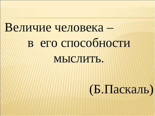 Величие человека – в его способности мыслить. (Б.Паскаль)