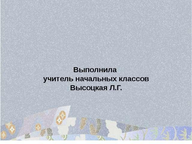 Выполнила учитель начальных классов Высоцкая Л.Г.