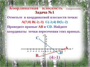 Задача №1 Отметьте в координатной плоскости точки: А(7;0) В(-2;-3) С(-2;4) D(