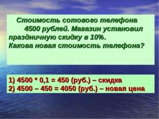 Стоимость сотового телефона 4500 рублей. Магазин установил праздничную скидк