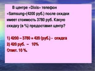 В центре «Dixis» телефон «Samsung»(4200 руб.) после скидки имеет стоимость 3
