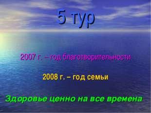 5 тур 2007 г. – год благотворительности 2008 г. – год семьи Здоровье ценно на