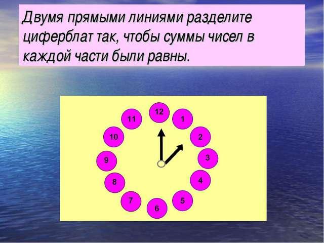 Двумя прямыми линиями разделите циферблат так, чтобы суммы чисел в каждой час...
