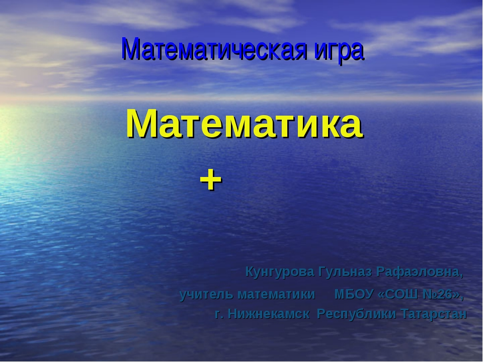 Математическая игра Математика + Кунгурова Гульназ Рафаэловна, учитель матема...