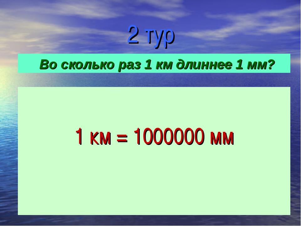 2 тур 1 км = 1000000 мм Во сколько раз 1 км длиннее 1 мм?