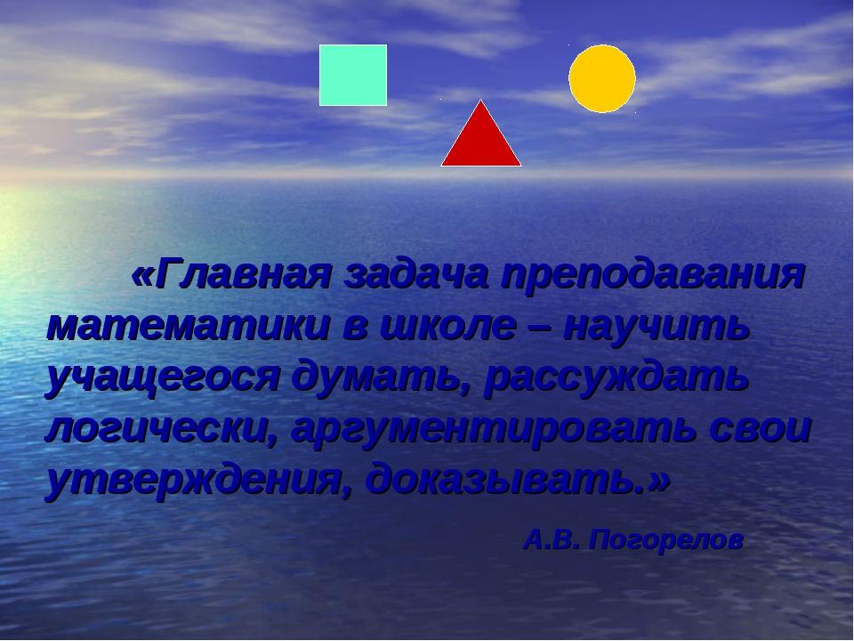 «Главная задача преподавания математики в школе – научить учащегося думать,...