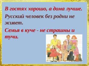 В гостях хорошо, а дома лучше. Русский человек без родни не живет. Семья в ку