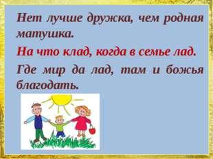 Нет лучше дружка, чем родная матушка. На что клад, когда в семье лад. Где мир