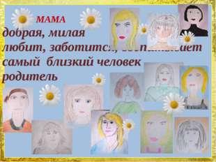 МАМА добрая, милая любит, заботится, воспитывает самый близкий человек родит