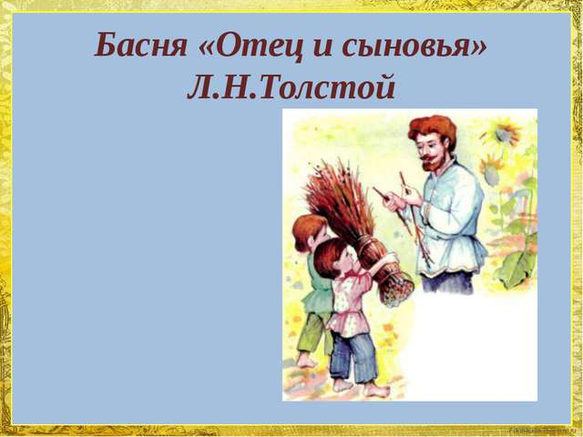 Басня «Отец и сыновья» Л.Н.Толстой FokinaLida.75@mail.ru