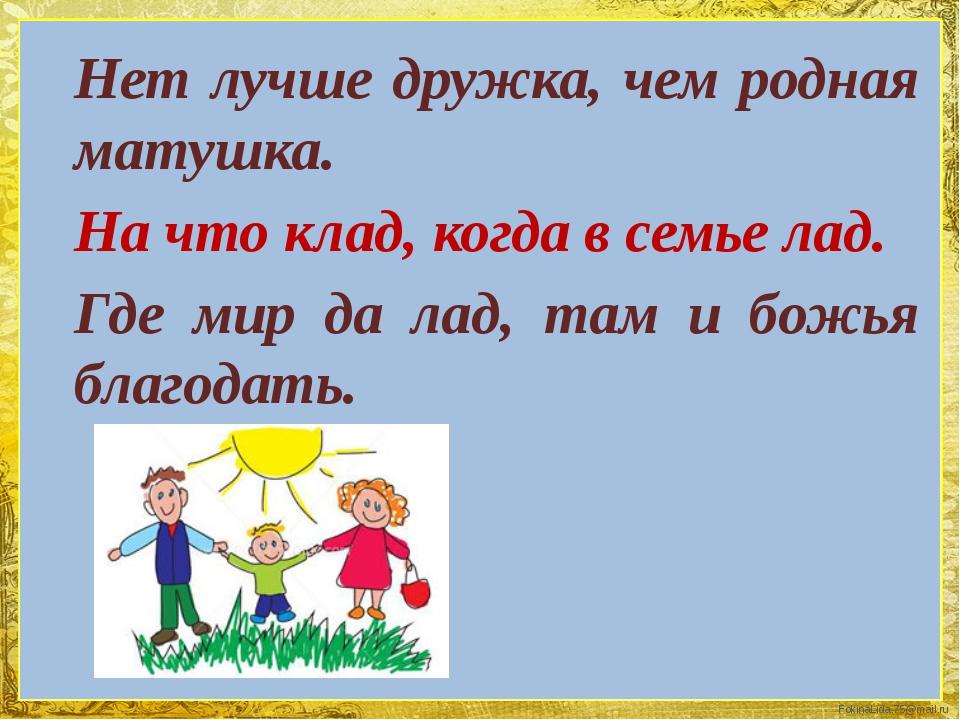 Нет лучше дружка, чем родная матушка. На что клад, когда в семье лад. Где мир...