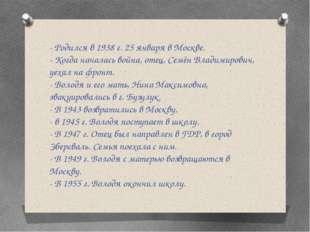 - Родился в 1938 г. 25 января в Москве. - Когда началась война, отец, Семён