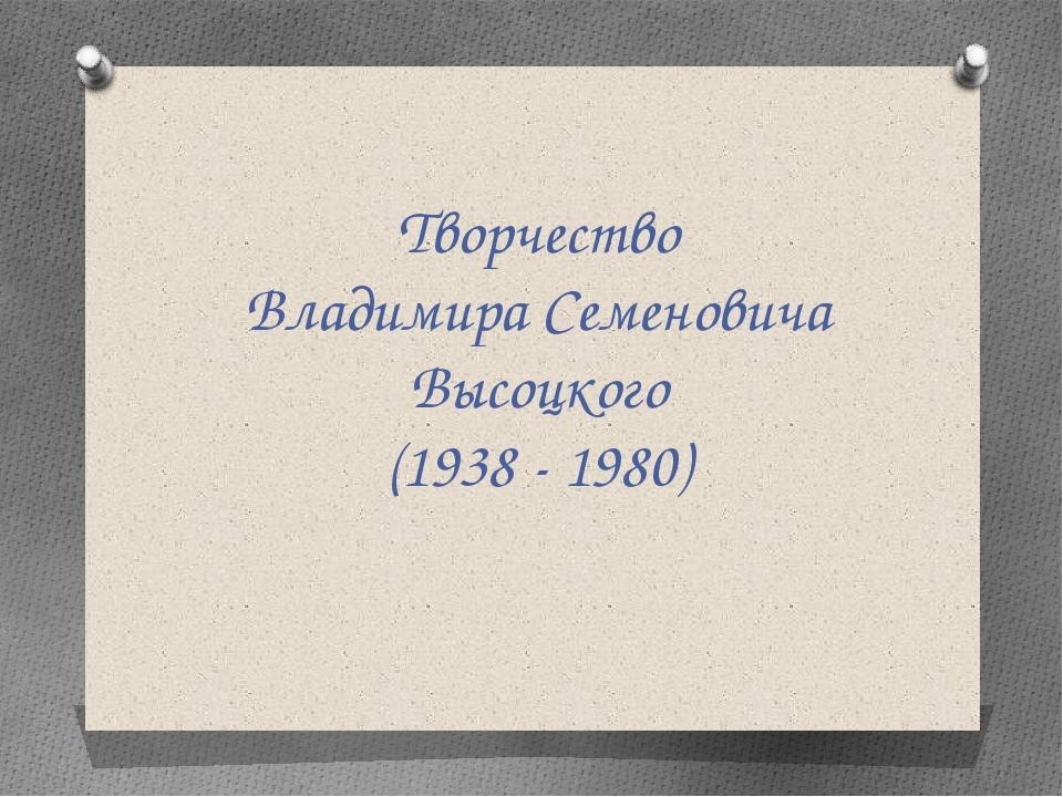 Творчество Владимира Семеновича Высоцкого (1938 - 1980)