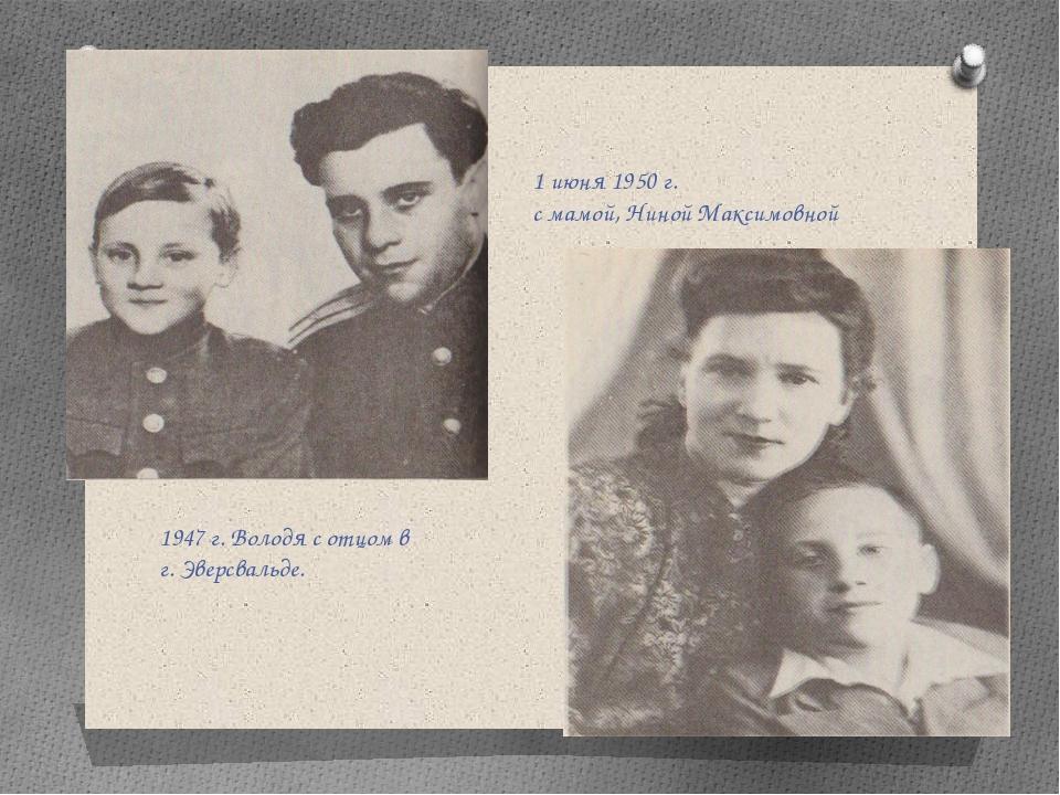 1947 г. Володя с отцом в г. Эверсвальде. 1 июня 1950 г. с мамой, Ниной Максим...