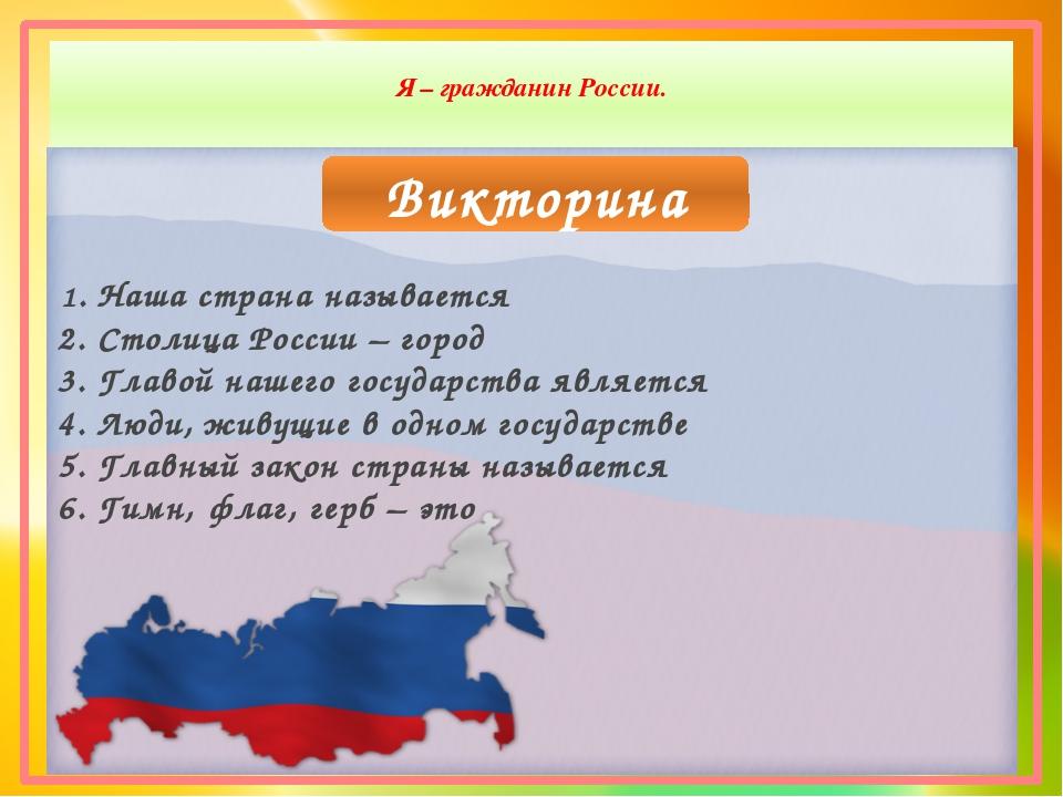 Я – гражданин России. Викторина 1. Наша страна называется 2. Столица России...