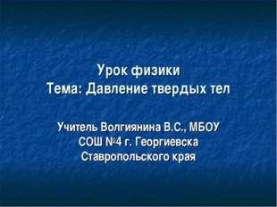 Урок физики Тема: Давление твердых тел Учитель Волгиянина В.С., МБОУ СОШ №4 г