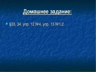 Домашнее задание: §33, 34, упр. 12 №4, упр. 13 №1,2.