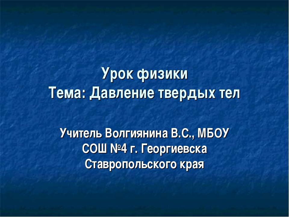 Урок физики Тема: Давление твердых тел Учитель Волгиянина В.С., МБОУ СОШ №4 г...