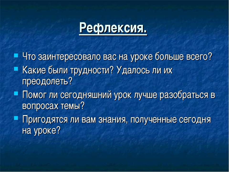 Рефлексия. Что заинтересовало вас на уроке больше всего? Какие были трудности...