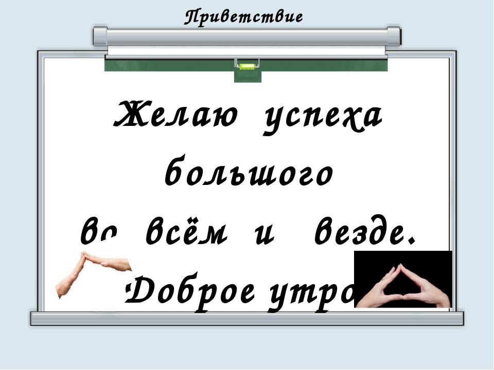 Приветствие Желаю успеха большого во всём и везде. Доброе утро!